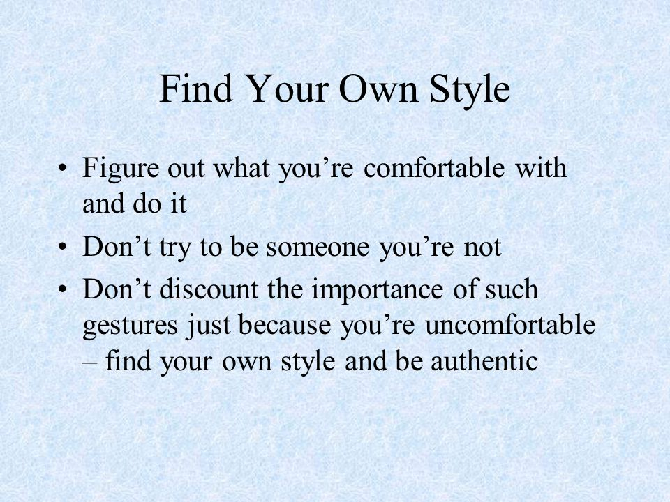 Find Your Own Style Figure out what you're comfortable with and do it