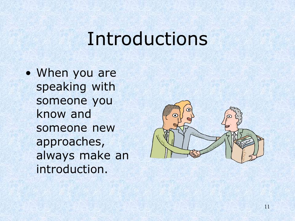 Introductions When you are speaking with someone you know and someone new approaches, always make an introduction.