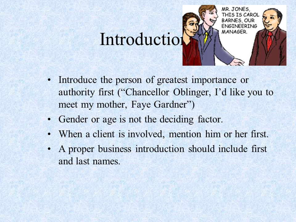 Introductions Introduce the person of greatest importance or authority first ( Chancellor Oblinger, I'd like you to meet my mother, Faye Gardner )