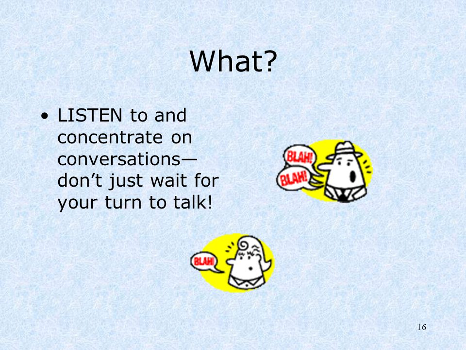 What LISTEN to and concentrate on conversations—don't just wait for your turn to talk!