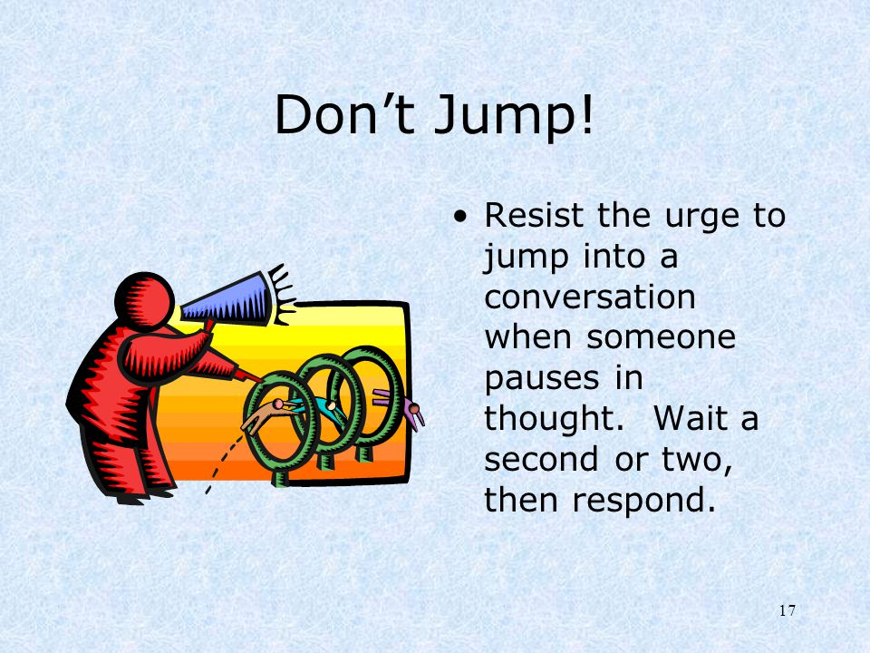 Don't Jump. Resist the urge to jump into a conversation when someone pauses in thought.