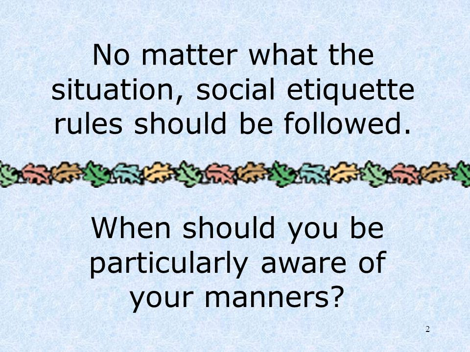 When should you be particularly aware of your manners