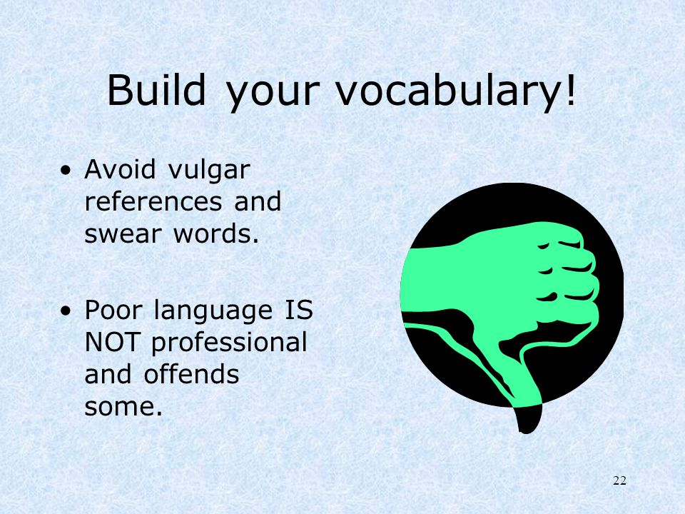 Build your vocabulary! Avoid vulgar references and swear words.