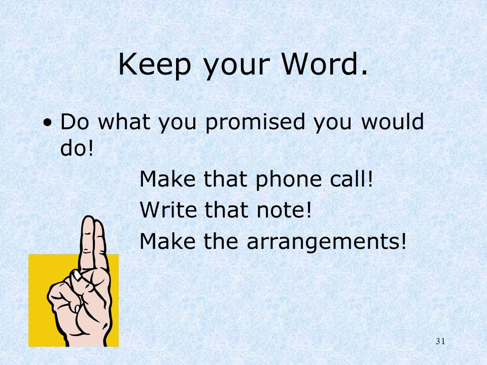 Keep your Word. Do what you promised you would do!