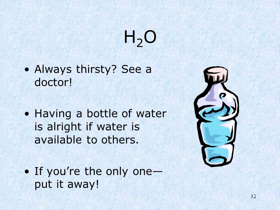 H2O Always thirsty See a doctor!