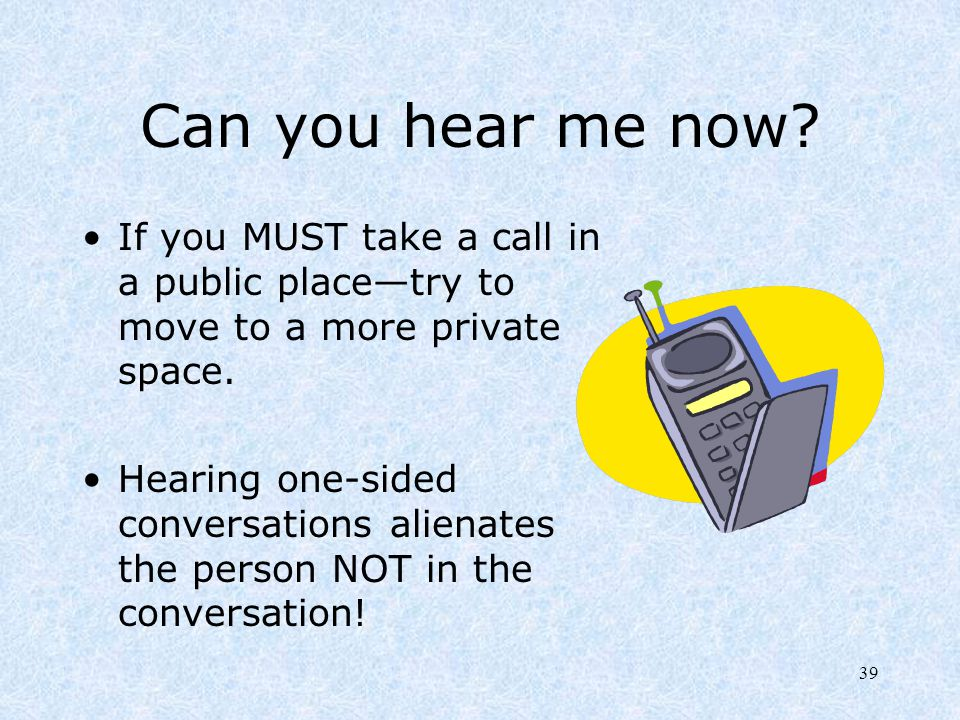 Can you hear me now If you MUST take a call in a public place—try to move to a more private space.
