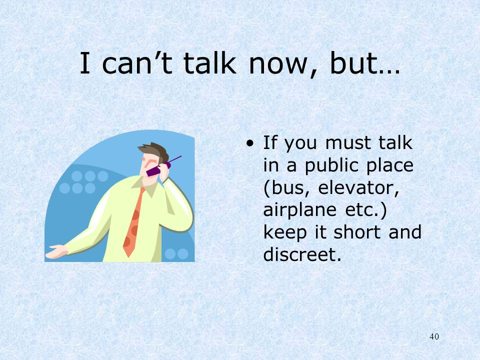 I can't talk now, but… If you must talk in a public place (bus, elevator, airplane etc.) keep it short and discreet.