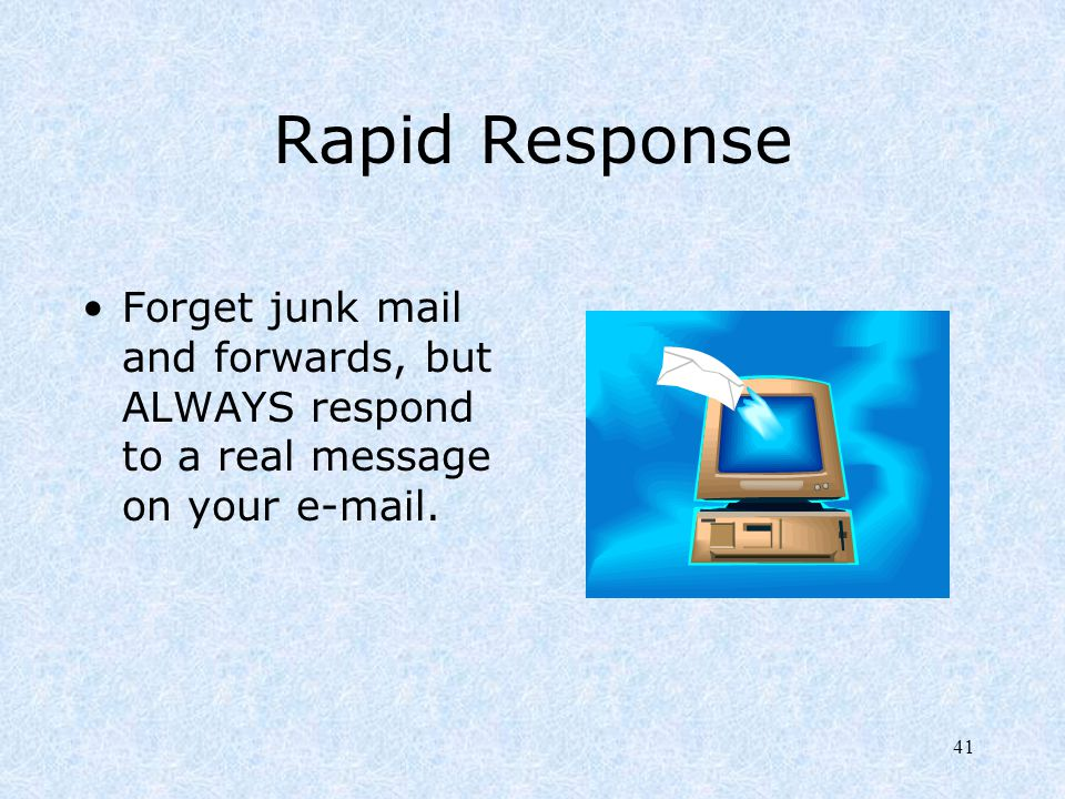 Rapid Response Forget junk mail and forwards, but ALWAYS respond to a real message on your e-mail.