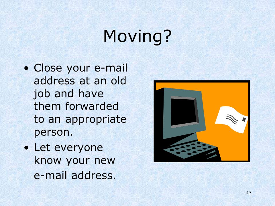 Moving Close your e-mail address at an old job and have them forwarded to an appropriate person. Let everyone know your new.
