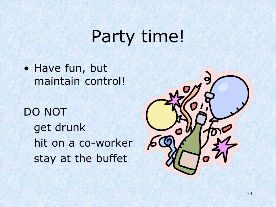 Party time! Have fun, but maintain control! DO NOT get drunk