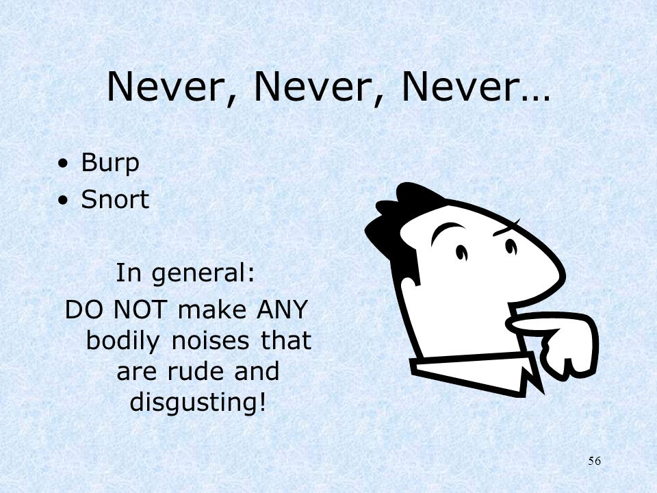 DO NOT make ANY bodily noises that are rude and disgusting!
