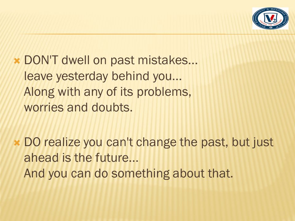 DON T dwell on past mistakes. leave yesterday behind you