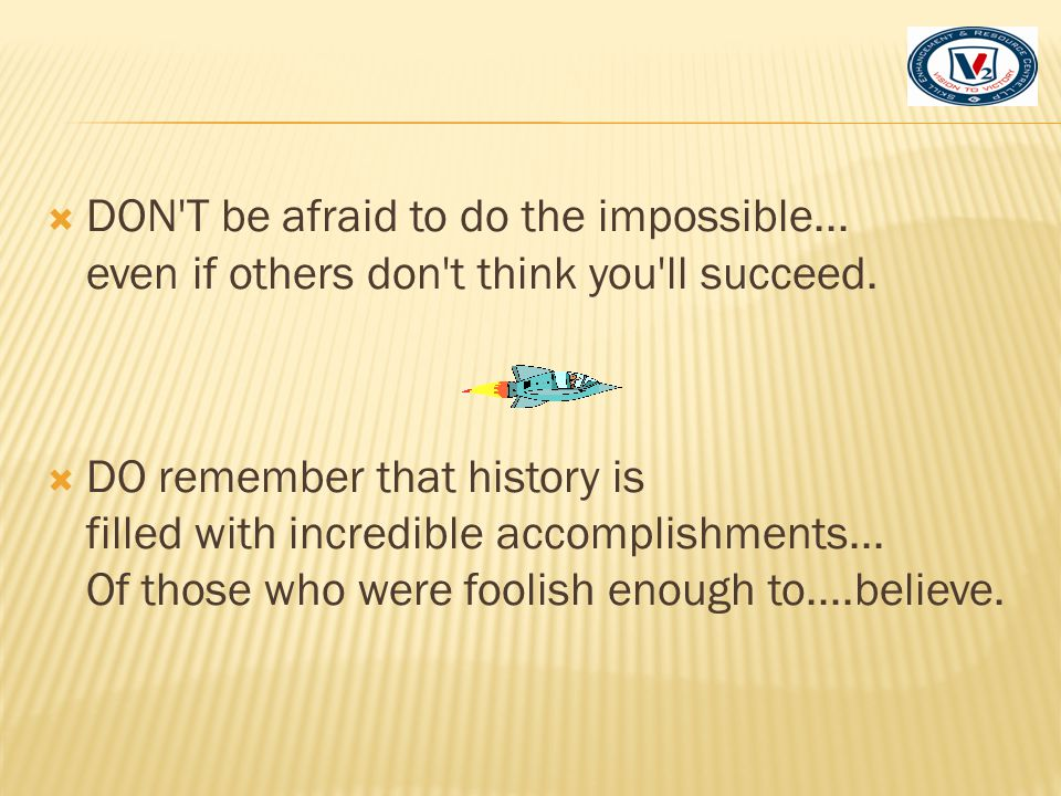 DON T be afraid to do the impossible