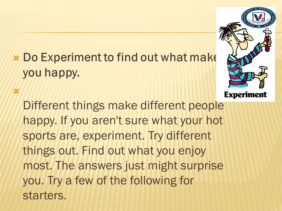Do Experiment to find out what makes you happy.