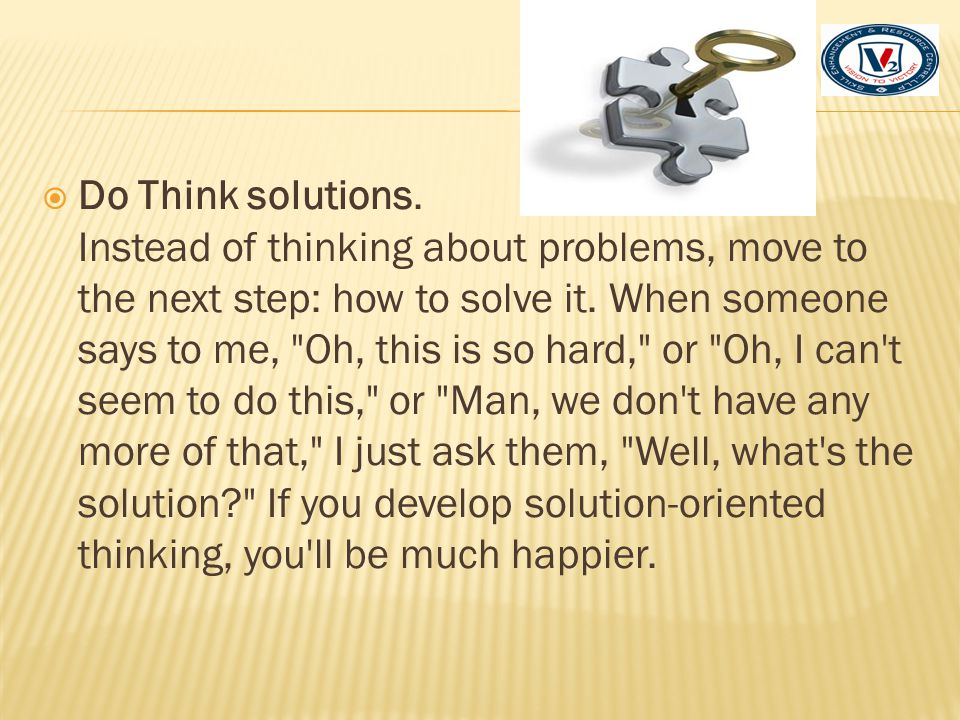 Do Think solutions. Instead of thinking about problems, move to the next step: how to solve it.
