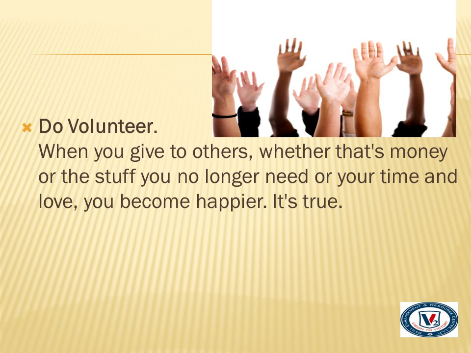 Do Volunteer. When you give to others, whether that s money or the stuff you no longer need or your time and love, you become happier. It s true.