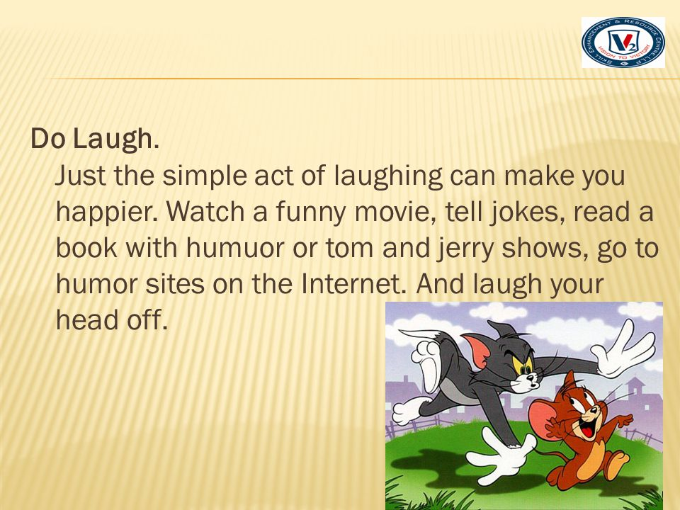 Do Laugh. Just the simple act of laughing can make you happier