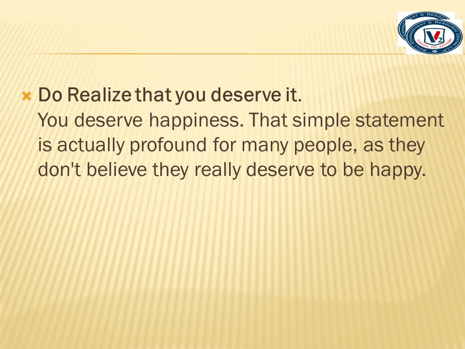 Do Realize that you deserve it. You deserve happiness