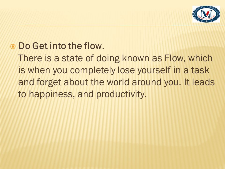 Do Get into the flow. There is a state of doing known as Flow, which is when you completely lose yourself in a task and forget about the world around you. It leads to happiness, and productivity.