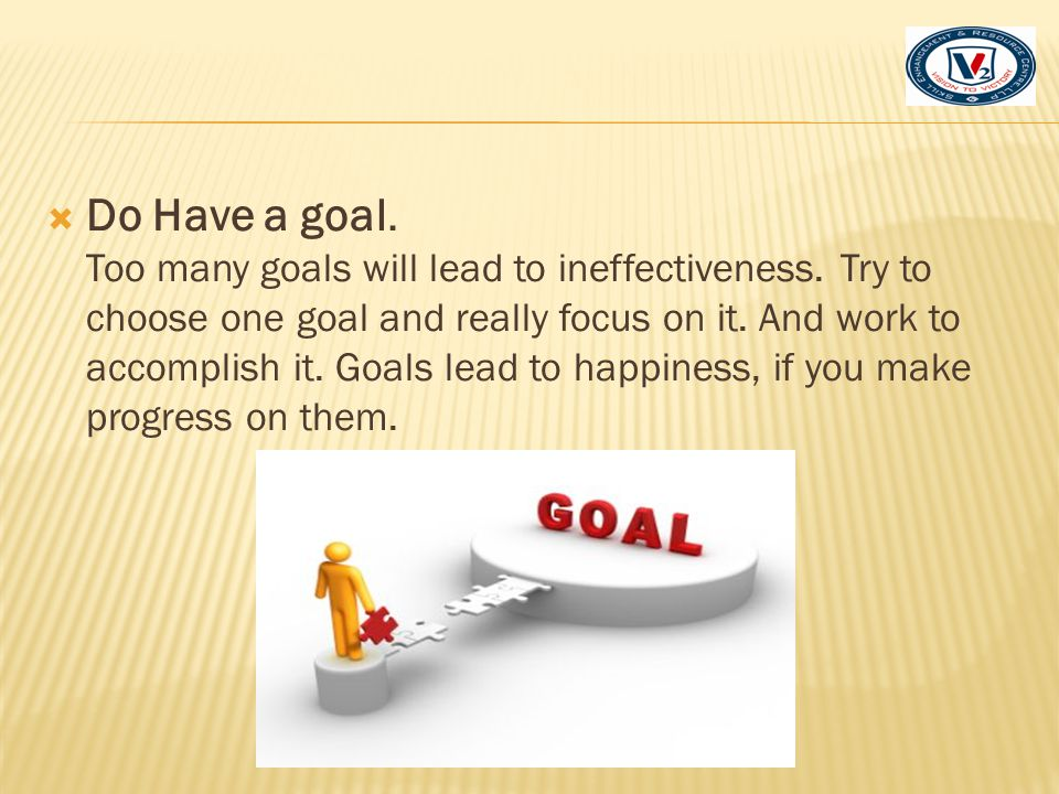 Do Have a goal. Too many goals will lead to ineffectiveness