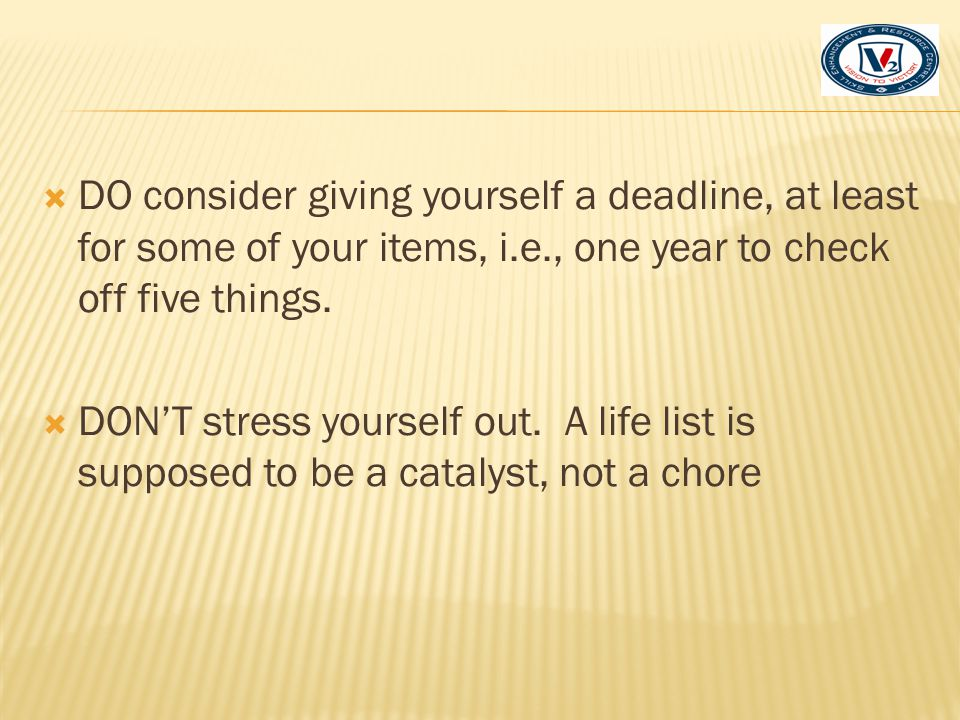 DO consider giving yourself a deadline, at least for some of your items, i.e., one year to check off five things.