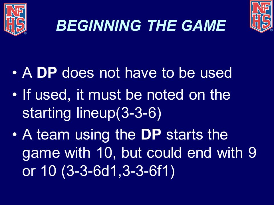 BEGINNING THE GAME A DP does not have to be used. If used, it must be noted on the starting lineup(3-3-6)