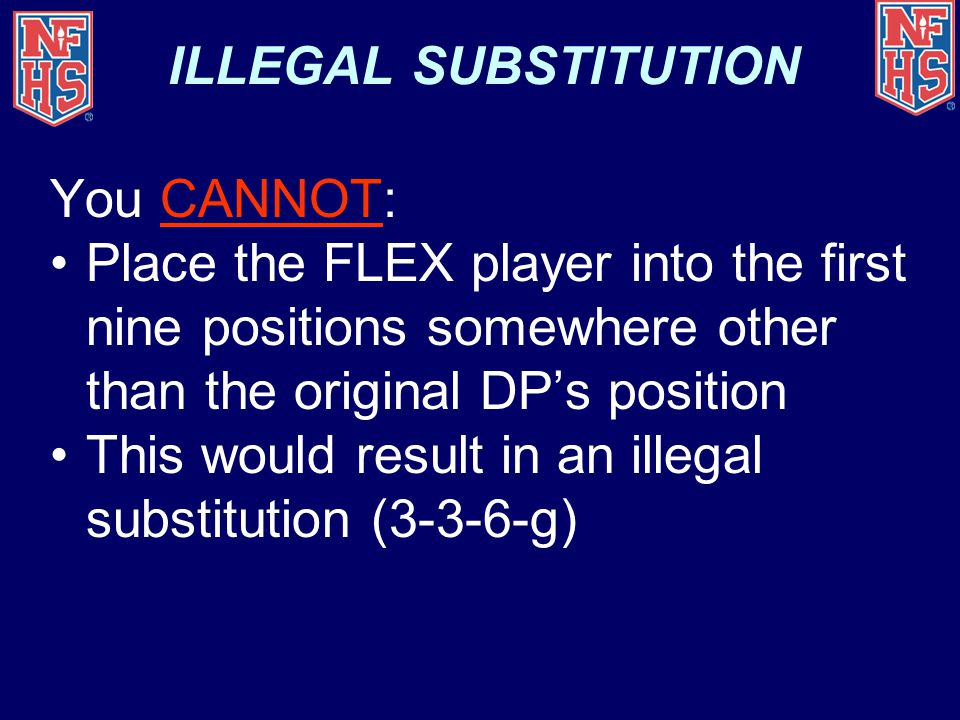 ILLEGAL SUBSTITUTION You CANNOT: Place the FLEX player into the first nine positions somewhere other than the original DP's position.