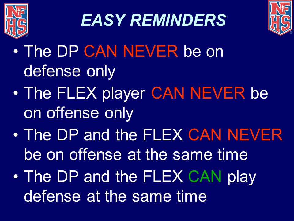 EASY REMINDERS The DP CAN NEVER be on defense only. The FLEX player CAN NEVER be on offense only.