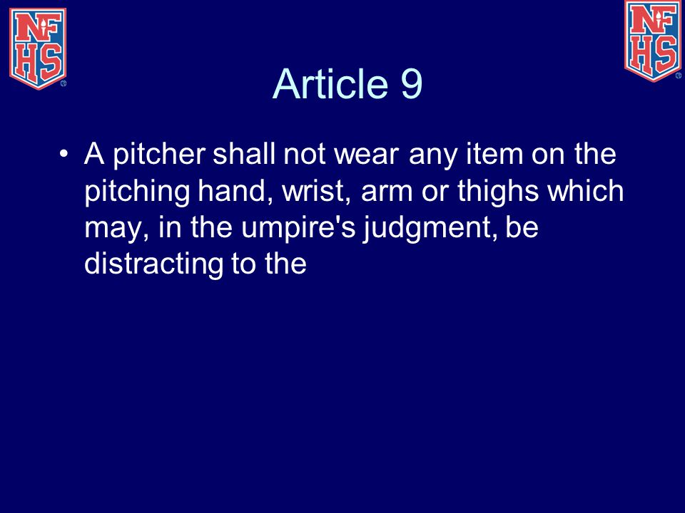 Article 9 A pitcher shall not wear any item on the pitching hand, wrist, arm or thighs which may, in the umpire s judgment, be distracting to the.