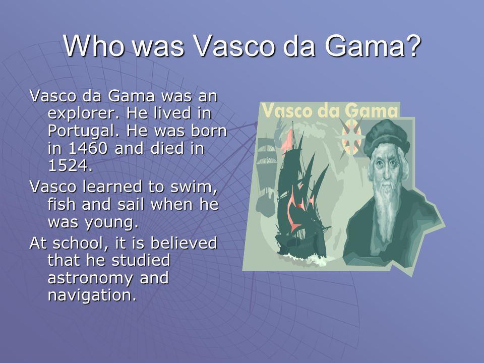 Who was Vasco da Gama Vasco da Gama was an explorer. He lived in Portugal. He was born in 1460 and died in 1524.