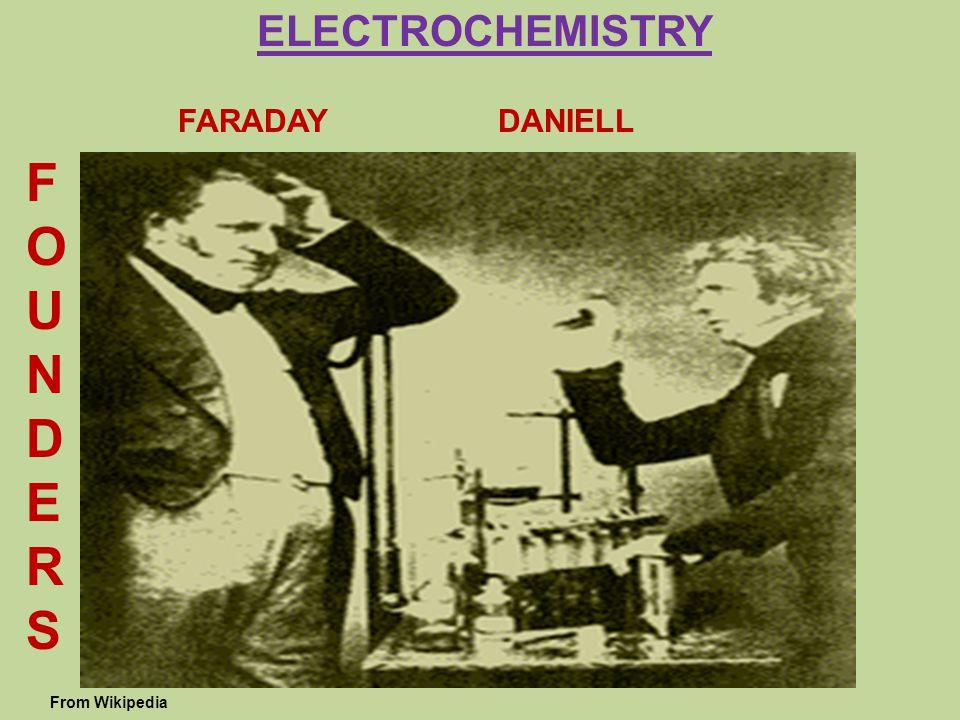 ELECTROCHEMISTRY FARADAY DANIELL F O U N D E R S From Wikipedia