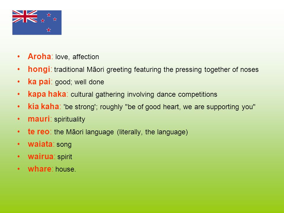 Aroha: love, affection hongi: traditional Māori greeting featuring the pressing together of noses. ka pai: good; well done.