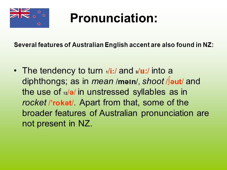 Pronunciation: Several features of Australian English accent are also found in NZ: