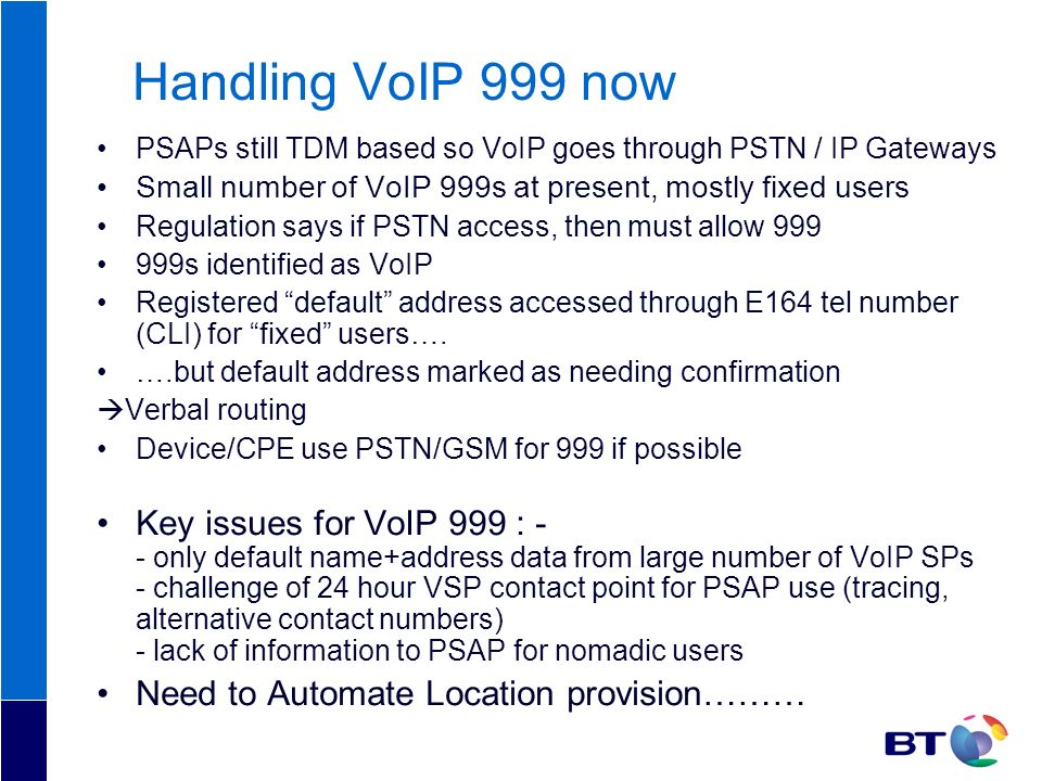 Handling VoIP 999 nowPSAPs still TDM based so VoIP goes through PSTN / IP Gateways. Small number of VoIP 999s at present, mostly fixed users.