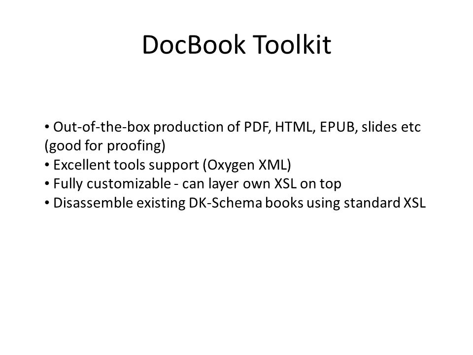 DocBook Toolkit Out-of-the-box production of PDF, HTML, EPUB, slides etc (good for proofing) Excellent tools support (Oxygen XML)