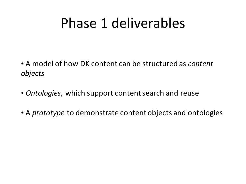 Phase 1 deliverables A model of how DK content can be structured as content objects. Ontologies, which support content search and reuse.