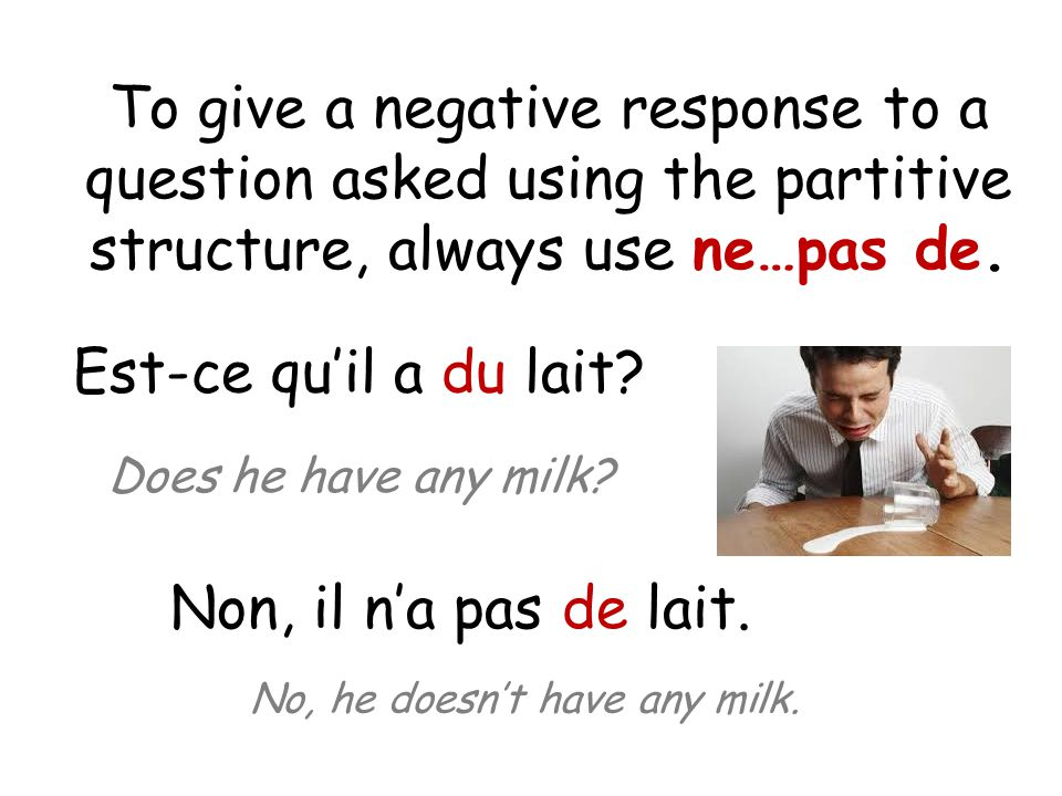 To give a negative response to a question asked using the partitive structure, always use ne…pas de.