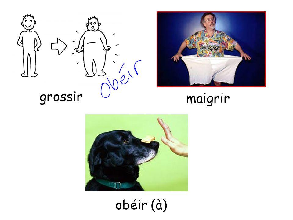 grossir maigrir obéir (à)
