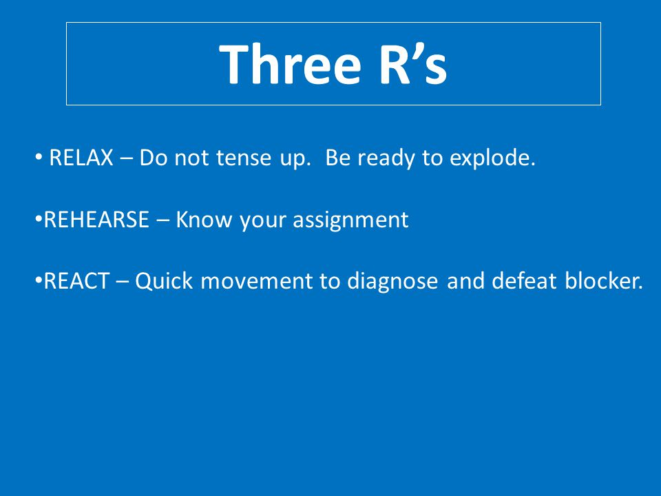 Three R's RELAX – Do not tense up. Be ready to explode.