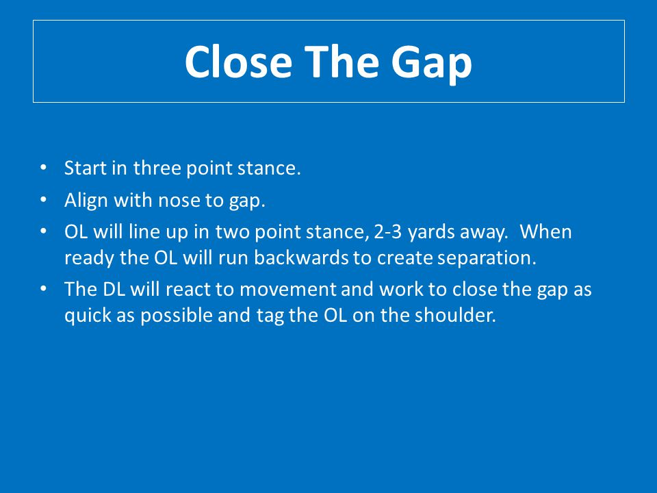 Close The Gap Start in three point stance. Align with nose to gap.