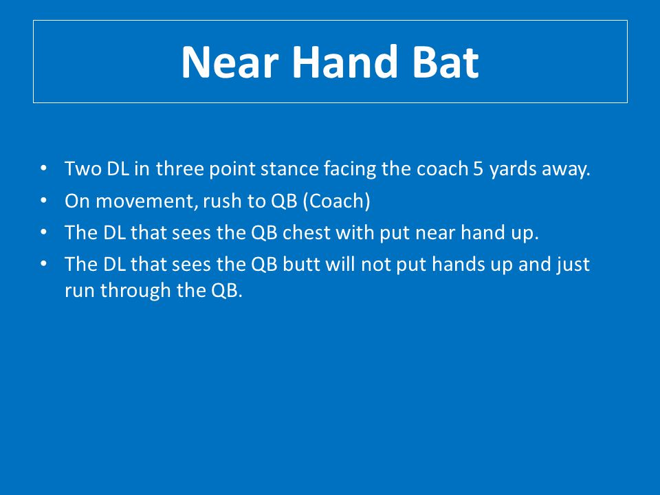 Near Hand Bat Two DL in three point stance facing the coach 5 yards away. On movement, rush to QB (Coach)