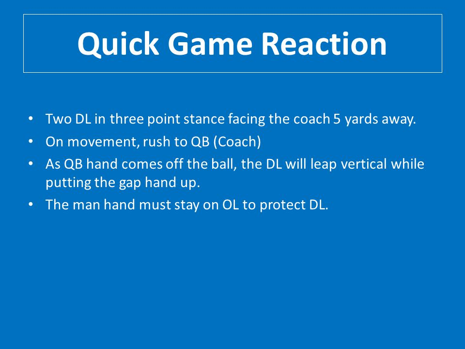 Quick Game Reaction Two DL in three point stance facing the coach 5 yards away. On movement, rush to QB (Coach)
