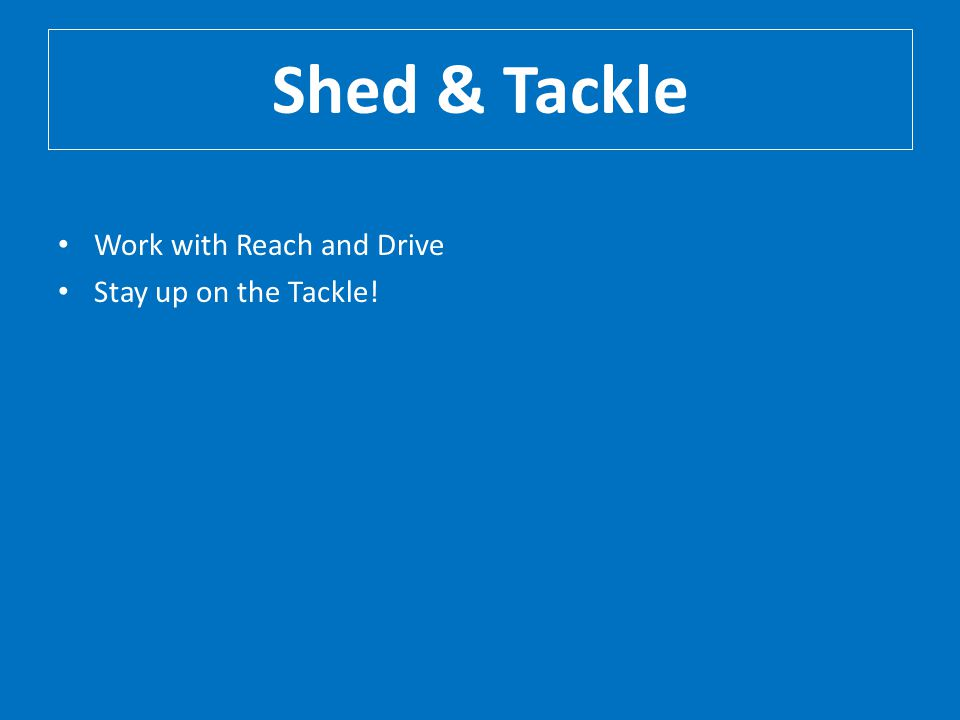 Shed & Tackle Work with Reach and Drive Stay up on the Tackle!