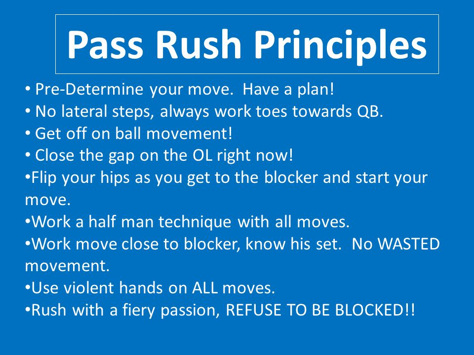 Pass Rush Principles Pre-Determine your move. Have a plan!