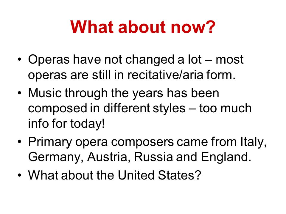 What about now Operas have not changed a lot – most operas are still in recitative/aria form.