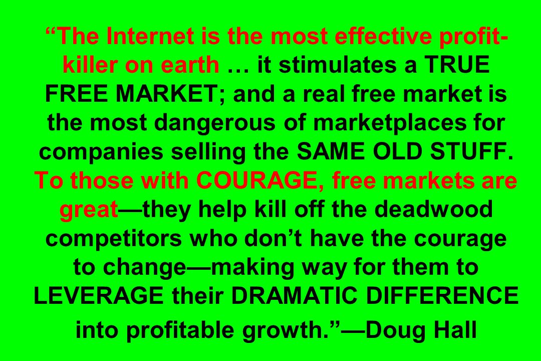 The Internet is the most effective profit-killer on earth … it stimulates a TRUE FREE MARKET; and a real free market is the most dangerous of marketplaces for companies selling the SAME OLD STUFF.