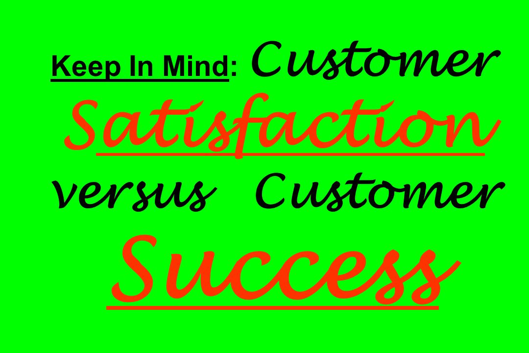 Keep In Mind: Customer Satisfaction versus Customer Success