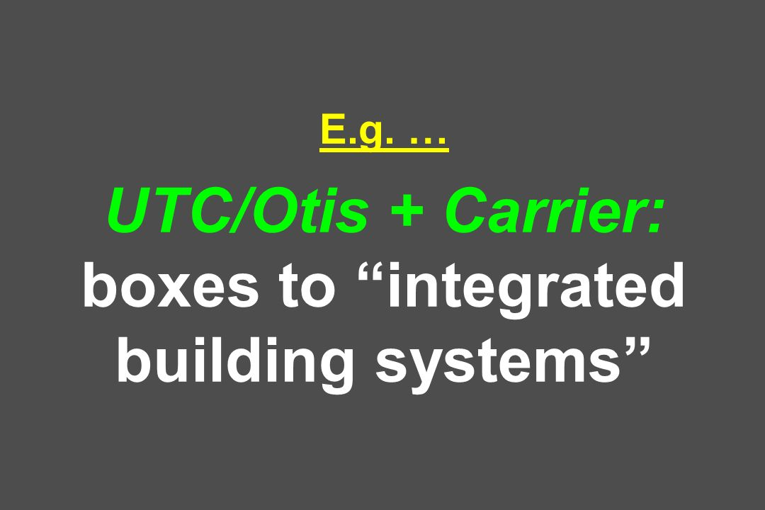 E.g. … UTC/Otis + Carrier: boxes to integrated building systems