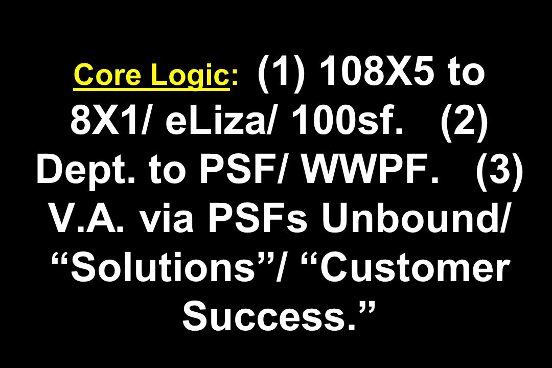 Core Logic: (1) 108X5 to 8X1/ eLiza/ 100sf. (2) Dept. to PSF/ WWPF
