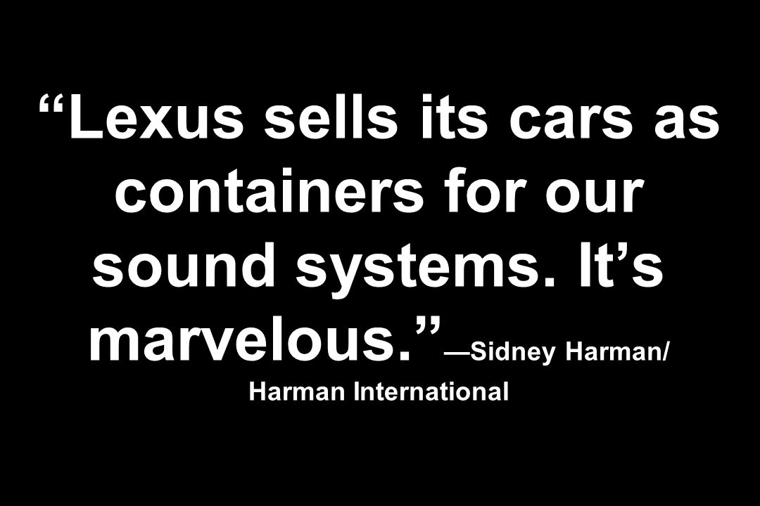 Lexus sells its cars as containers for our sound systems